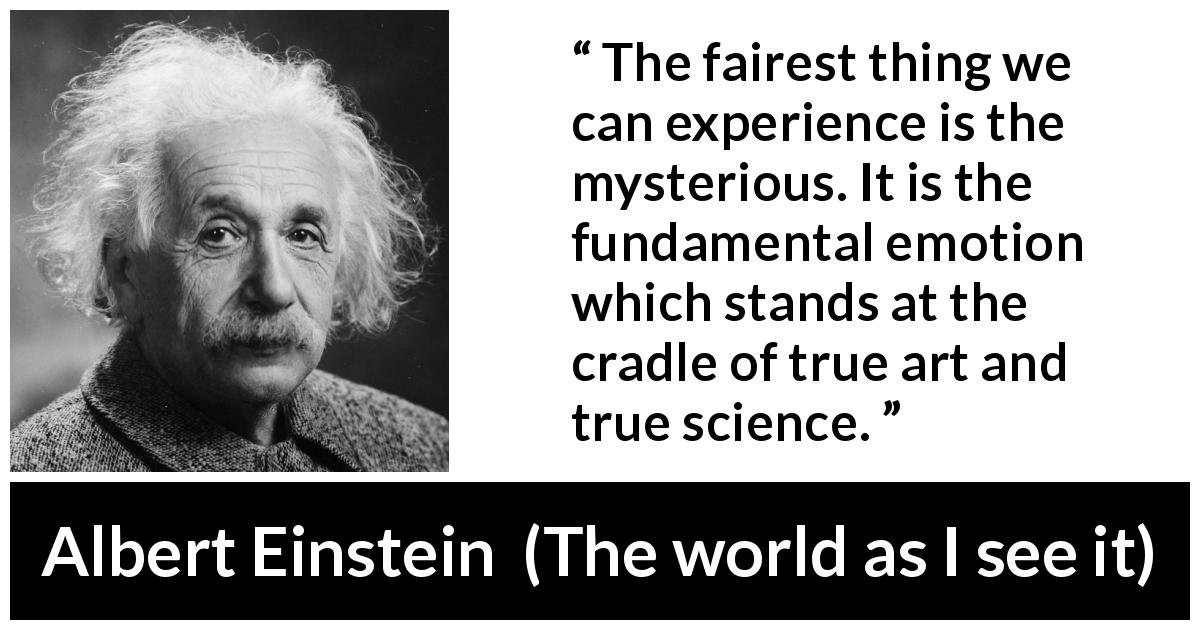 Albert Einstein quote about truth from The world as I see it (1949) - The fairest thing we can experience is the mysterious. It is the fundamental emotion which stands at the cradle of true art and true science.
