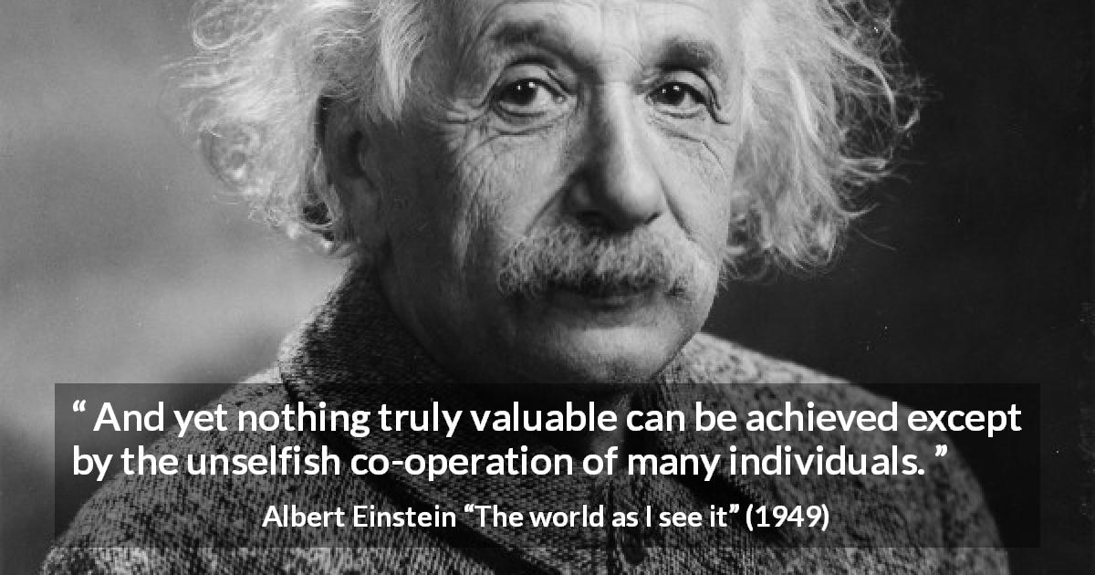 "Albert Einstein about value (""The world as I see it"", 1949) - And yet nothing truly valuable can be achieved except by the unselfish co-operation of many individuals."