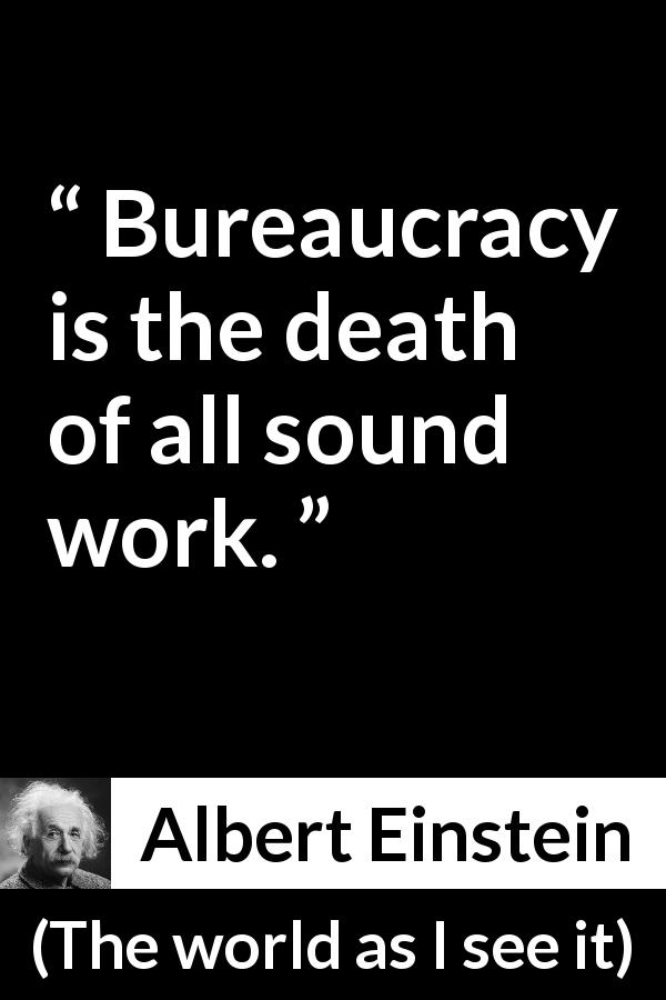 "Albert Einstein about work (""The world as I see it"", 1949) - Bureaucracy is the death of all sound work."