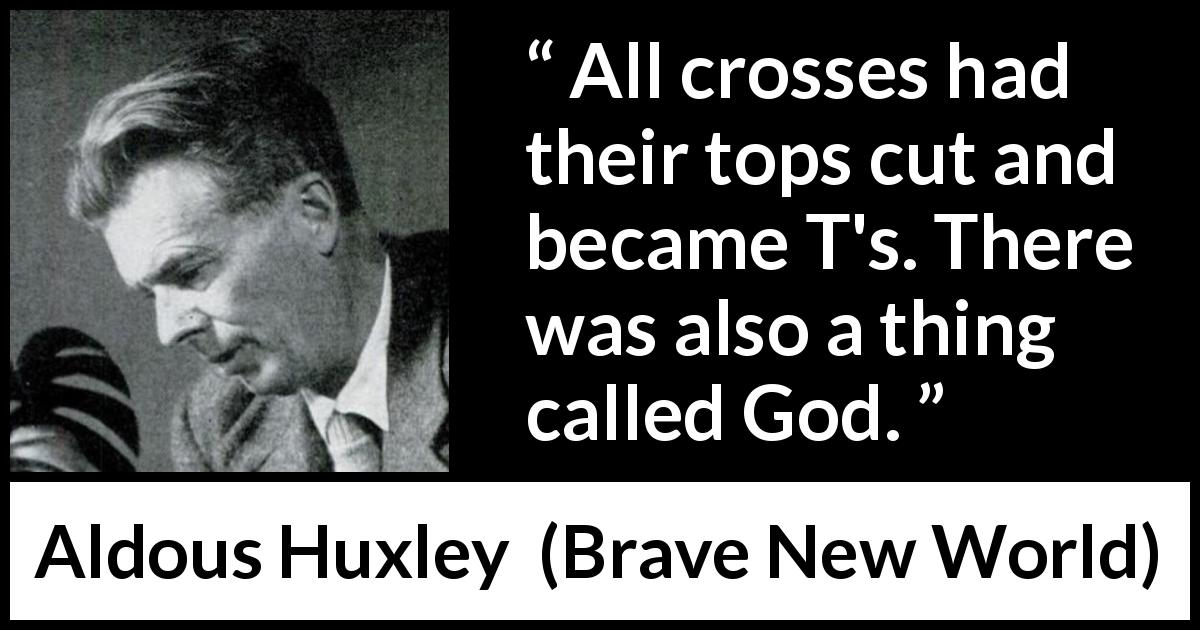 "Aldous Huxley about God (""Brave New World"", 1932) - All crosses had their tops cut and became T's. There was also a thing called God."