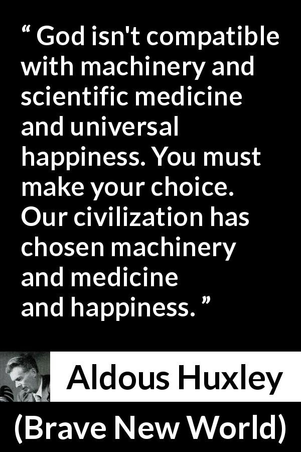 "Aldous Huxley about God (""Brave New World"", 1932) - God isn't compatible with machinery and scientific medicine and universal happiness. You must make your choice. Our civilization has chosen machinery and medicine and happiness."