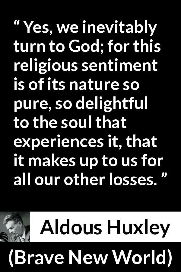 Aldous Huxley - Brave New World - Yes, we inevitably turn to God; for this religious sentiment is of its nature so pure, so delightful to the soul that experiences it, that it makes up to us for all our other losses.