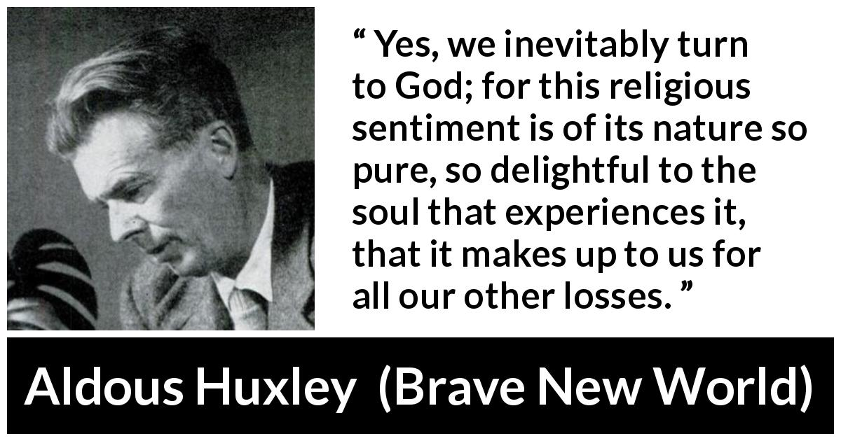 Aldous Huxley quote about God from Brave New World - Yes, we inevitably turn to God; for this religious sentiment is of its nature so pure, so delightful to the soul that experiences it, that it makes up to us for all our other losses.