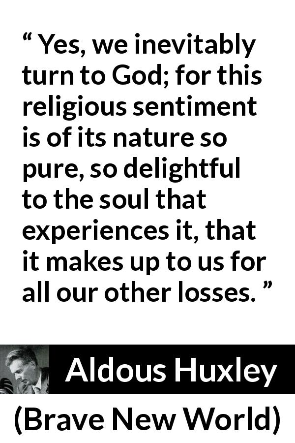 "Aldous Huxley about God (""Brave New World"", 1932) - Yes, we inevitably turn to God; for this religious sentiment is of its nature so pure, so delightful to the soul that experiences it, that it makes up to us for all our other losses."