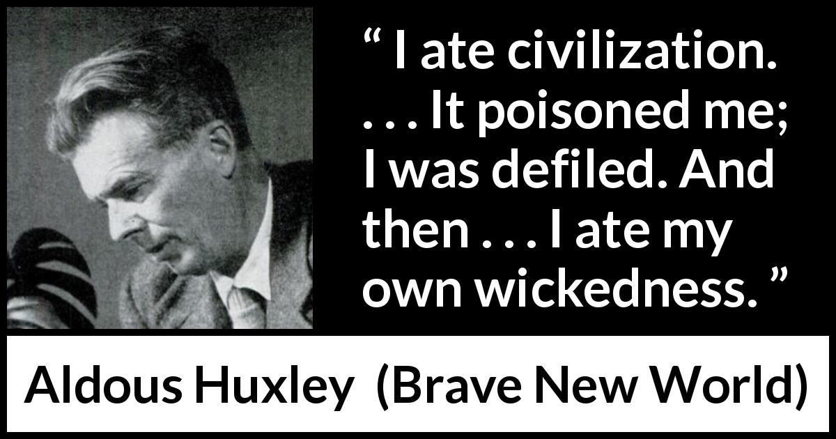 "Aldous Huxley about civilization (""Brave New World"", 1932) - I ate civilization. . . . It poisoned me; I was defiled. And then . . . I ate my own wickedness."