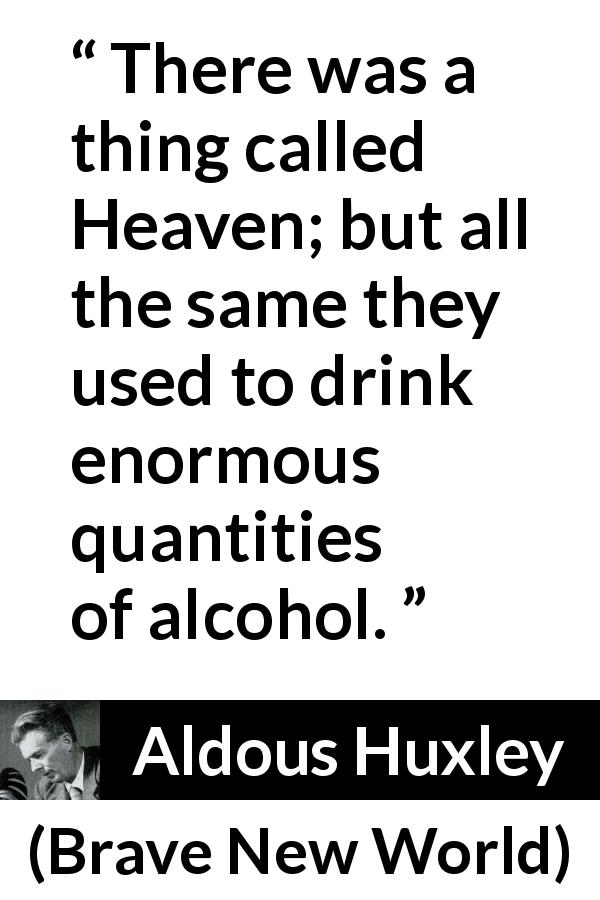 "Aldous Huxley about drinking (""Brave New World"", 1932) - There was a thing called Heaven; but all the same they used to drink enormous quantities of alcohol."