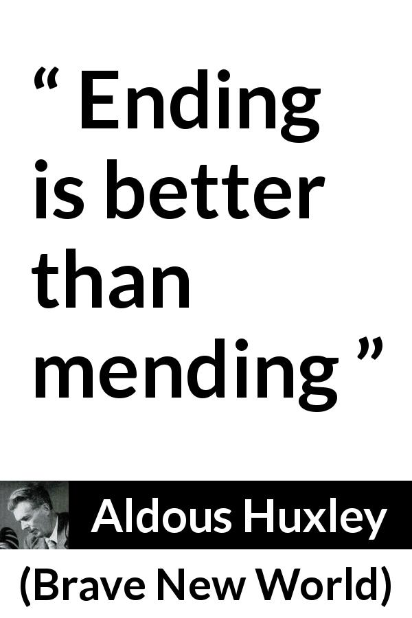 "Aldous Huxley about ending (""Brave New World"", 1932) - Ending is better than mending"