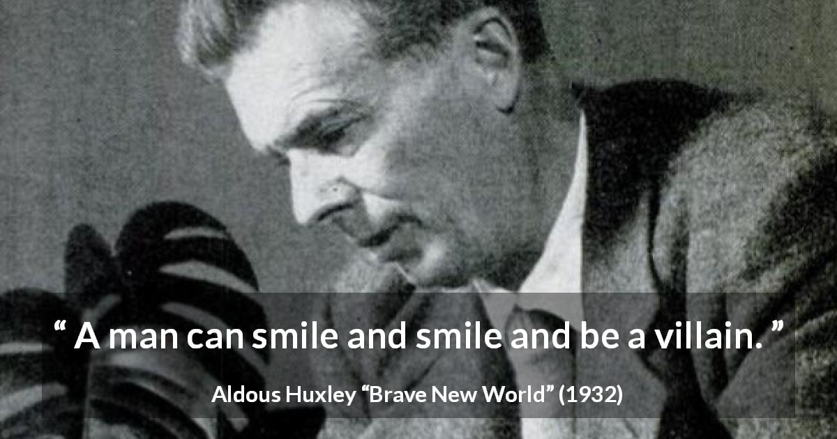 "Aldous Huxley about evil (""Brave New World"", 1932) - A man can smile and smile and be a villain."