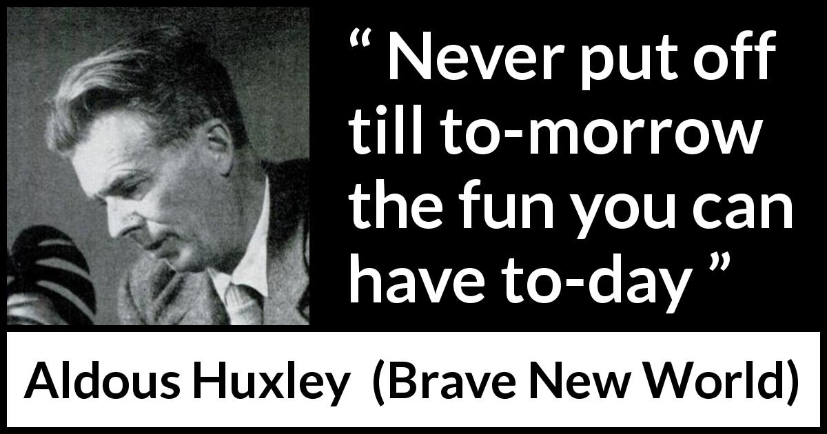 "Aldous Huxley about fun (""Brave New World"", 1932) - Never put off till to-morrow the fun you can have to-day"