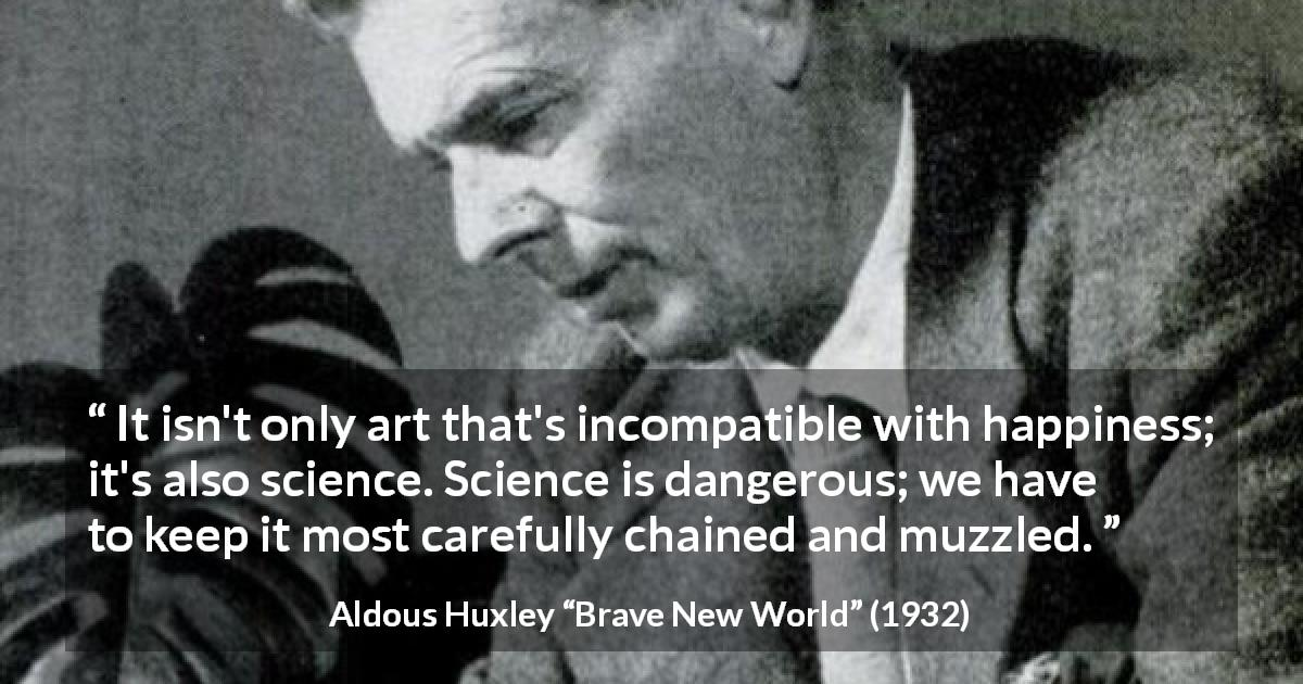 "Aldous Huxley about happiness (""Brave New World"", 1932) - It isn't only art that's incompatible with happiness; it's also science. Science is dangerous; we have to keep it most carefully chained and muzzled."