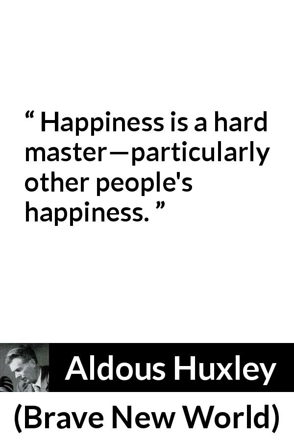 "Aldous Huxley about happiness (""Brave New World"", 1932) - Happiness is a hard master—particularly other people's happiness."