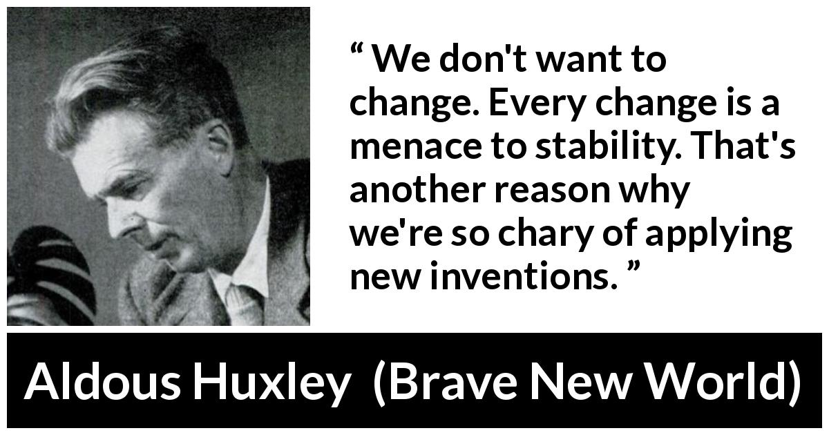 "Aldous Huxley about invention (""Brave New World"", 1932) - We don't want to change. Every change is a menace to stability. That's another reason why we're so chary of applying new inventions."