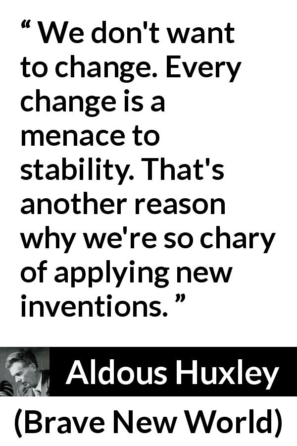 Aldous Huxley - Brave New World - We don't want to change. Every change is a menace to stability. That's another reason why we're so chary of applying new inventions.