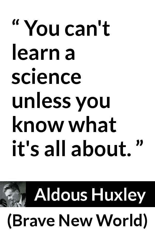 "Aldous Huxley about knowledge (""Brave New World"", 1932) - You can't learn a science unless you know what it's all about."