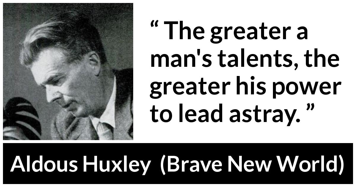 "Aldous Huxley about leadership (""Brave New World"", 1932) - The greater a man's talents, the greater his power to lead astray."