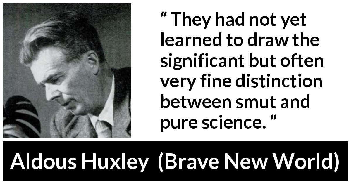 Aldous Huxley - Brave New World - They had not yet learned to draw the significant but often very fine distinction between smut and pure science.