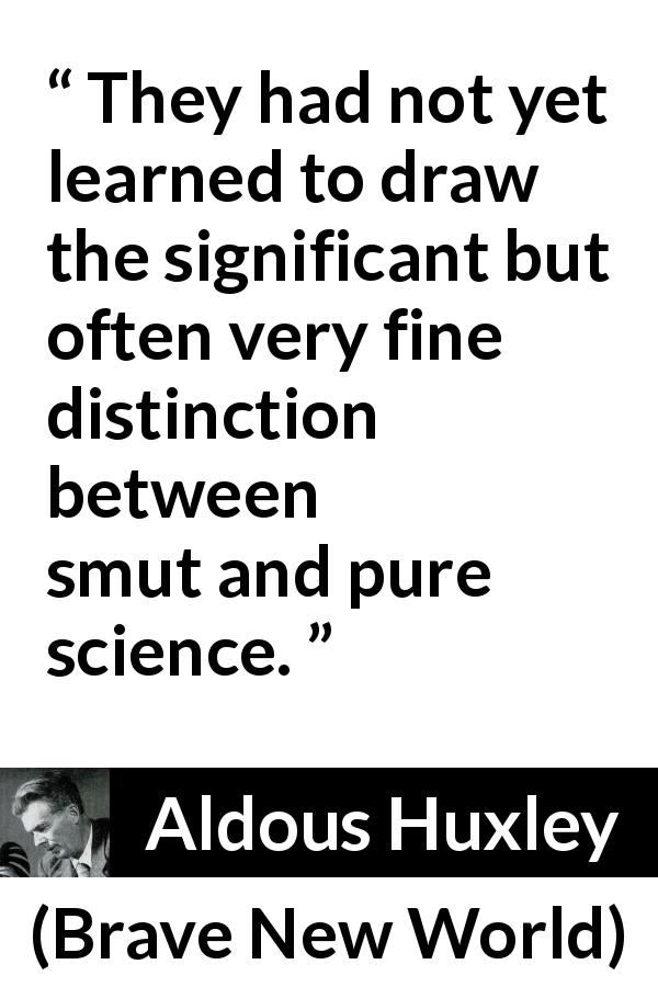 "Aldous Huxley about learning (""Brave New World"", 1932) - They had not yet learned to draw the significant but often very fine distinction between smut and pure science."