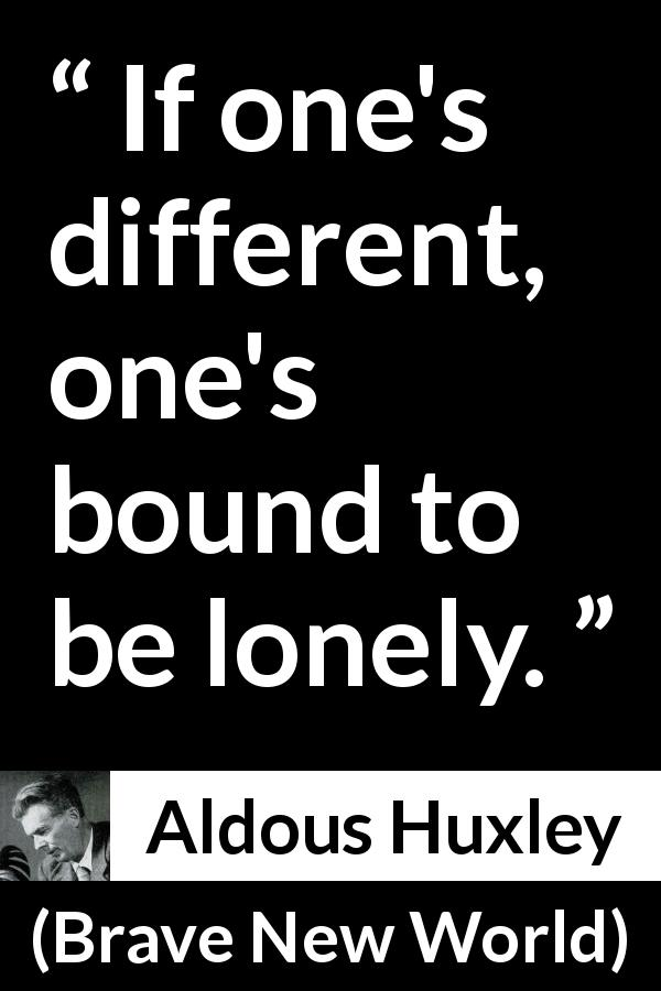 Aldous Huxley quote about loneliness from Brave New World (1932) - If one's different, one's bound to be lonely.