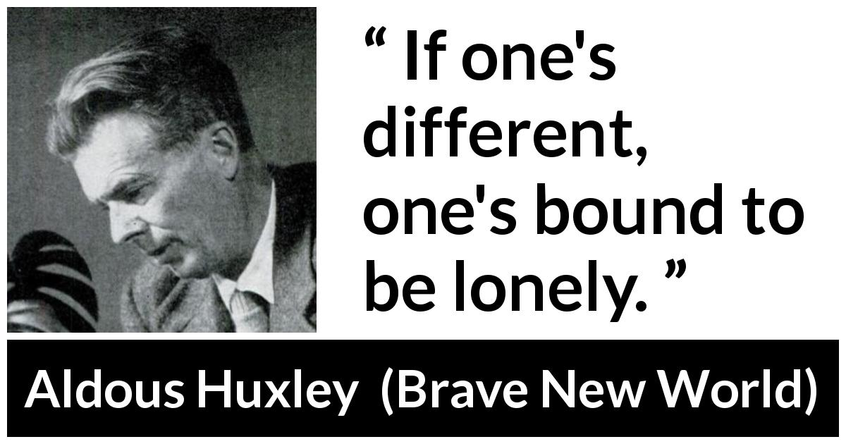Aldous Huxley quote about loneliness from Brave New World - If one's different, one's bound to be lonely.