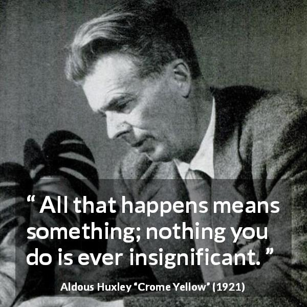 "Aldous Huxley about meaning (""Crome Yellow"", 1921) - All that happens means something; nothing you do is ever insignificant."