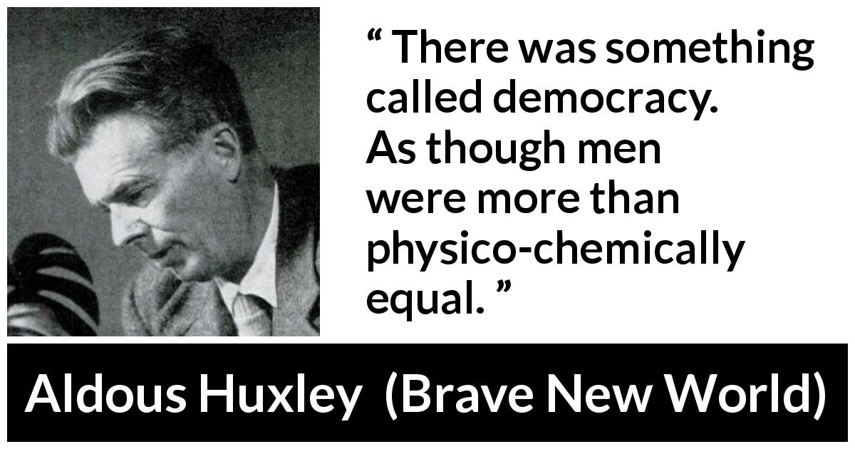 "Aldous Huxley about men (""Brave New World"", 1932) - There was something called democracy. As though men were more than physico-chemically equal."