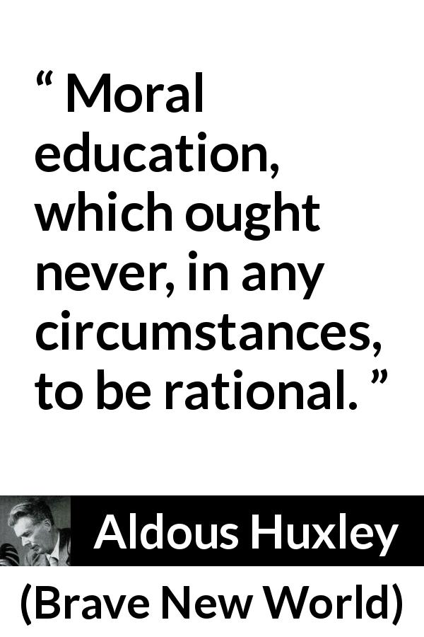 Aldous Huxley quote about morality from Brave New World (1932) - Moral education, which ought never, in any circumstances, to be rational.