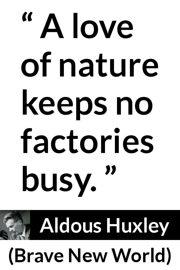 "Aldous Huxley about nature (""Brave New World"", 1932) - A love of nature keeps no factories busy."