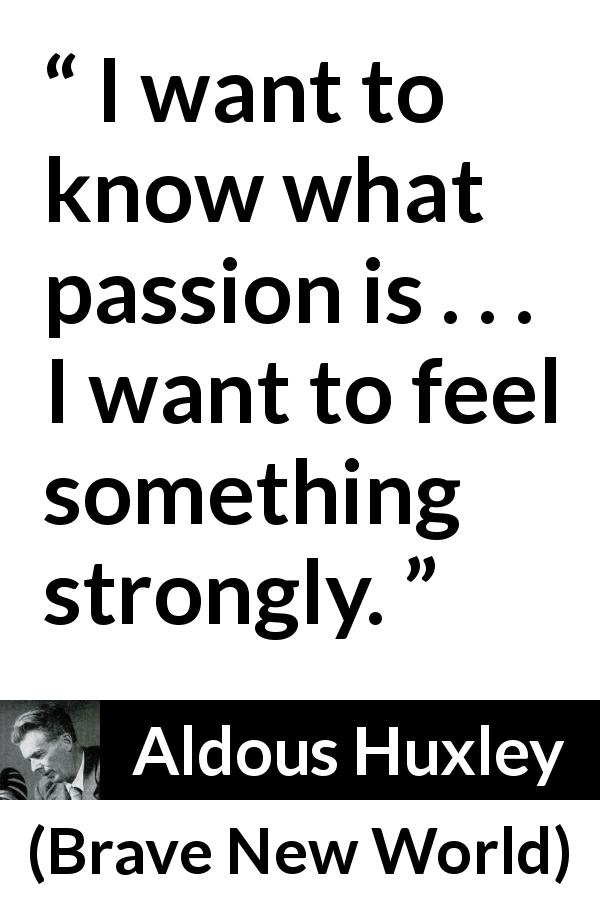 "Aldous Huxley about passion (""Brave New World"", 1932) - I want to know what passion is . . . I want to feel something strongly."