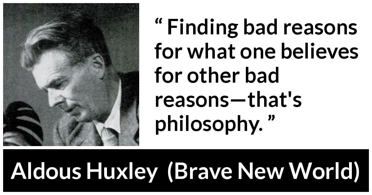 "Aldous Huxley about philosophy (""Brave New World"", 1932) - Finding bad reasons for what one believes for other bad reasons—that's philosophy."