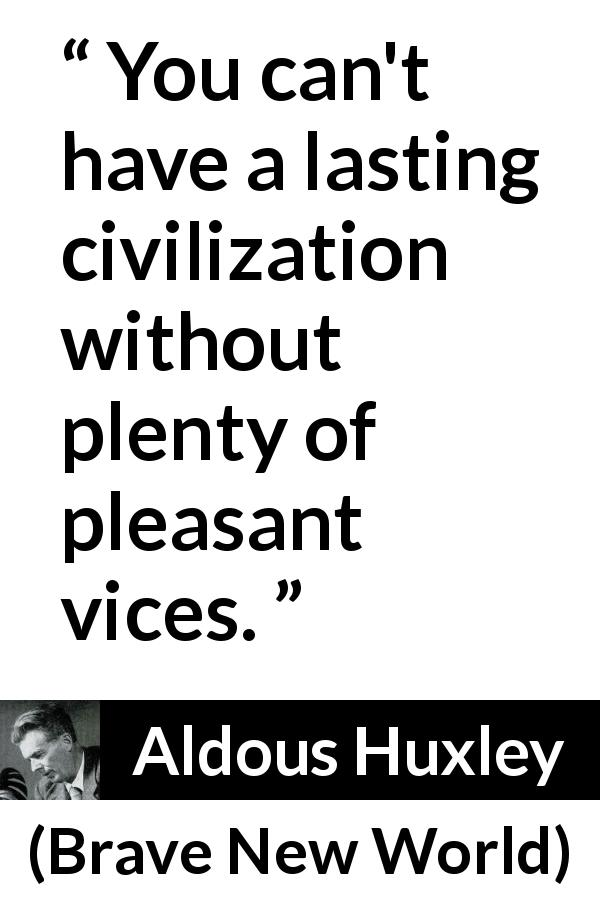 "Aldous Huxley about pleasure (""Brave New World"", 1932) - You can't have a lasting civilization without plenty of pleasant vices."