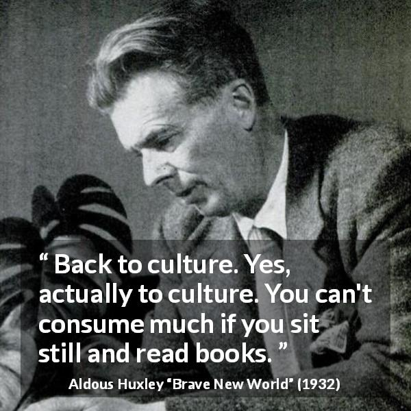 "Aldous Huxley about reading (""Brave New World"", 1932) - Back to culture. Yes, actually to culture. You can't consume much if you sit still and read books."