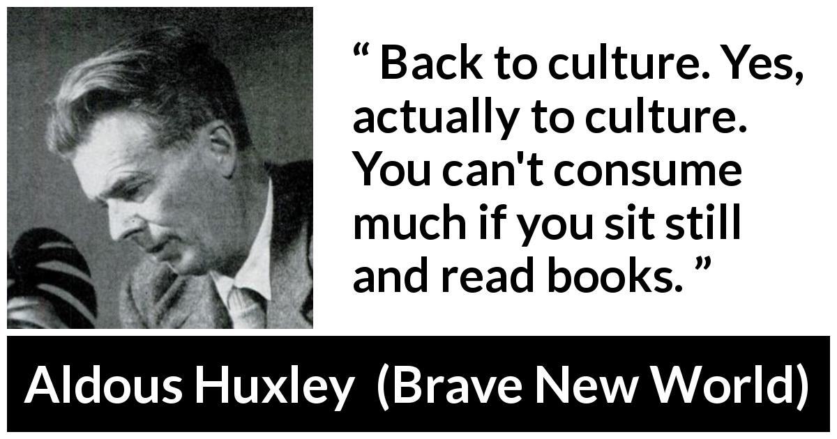 Aldous Huxley quote about reading from Brave New World (1932) - Back to culture. Yes, actually to culture. You can't consume much if you sit still and read books.
