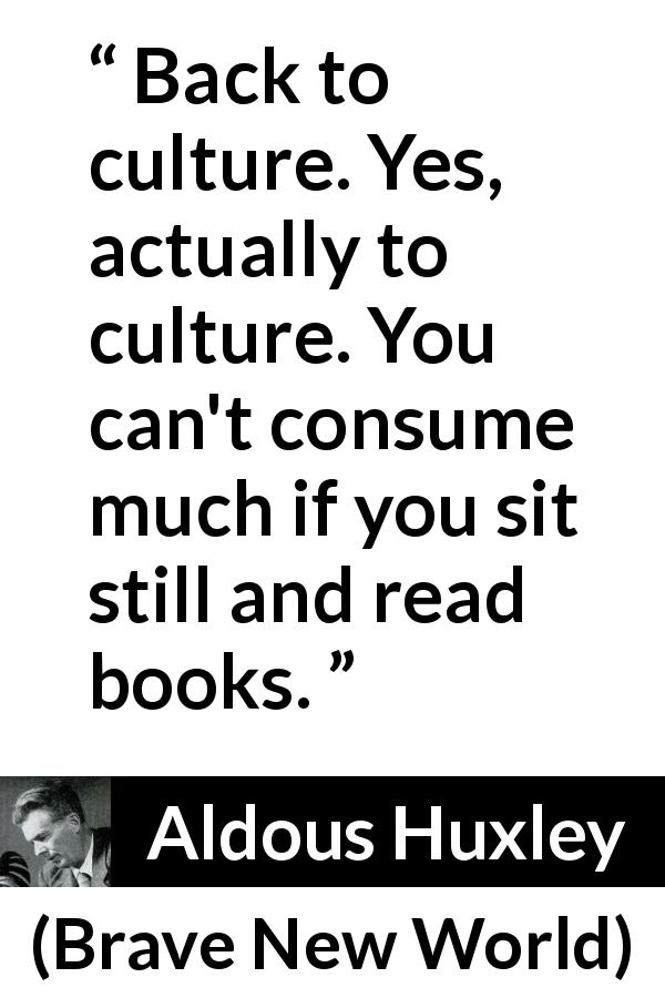 Aldous Huxley - Brave New World - Back to culture. Yes, actually to culture. You can't consume much if you sit still and read books.