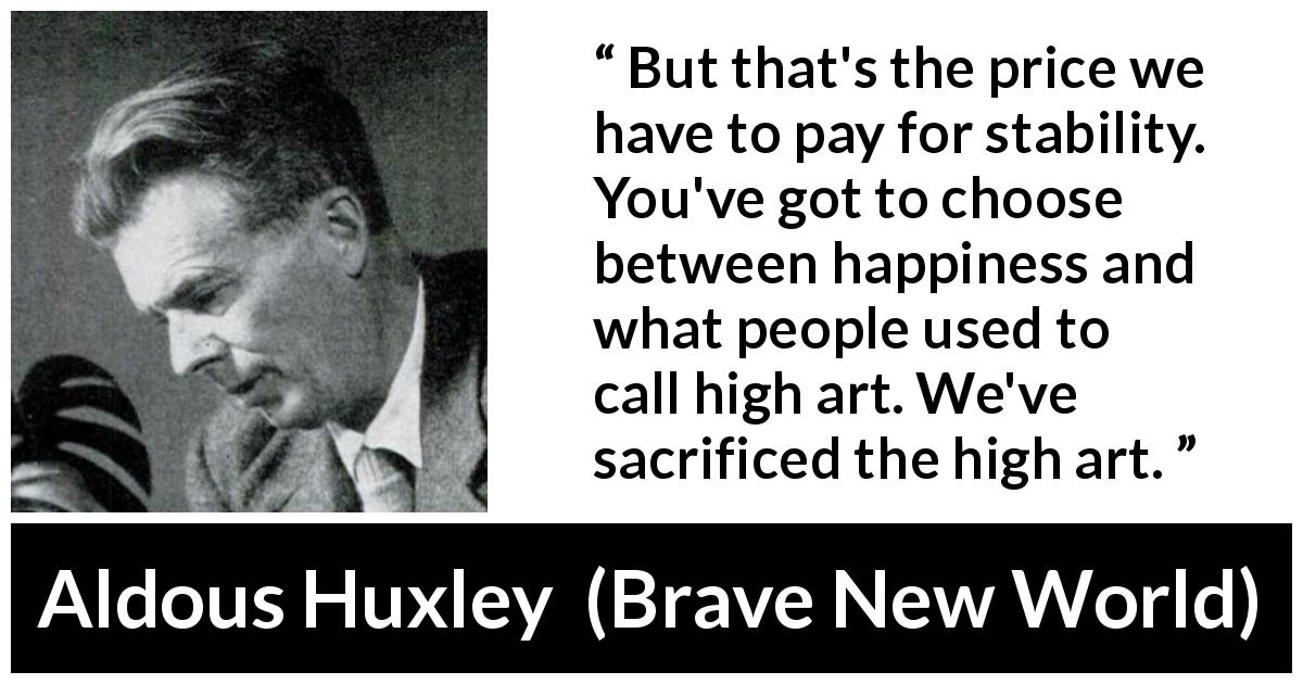 Aldous Huxley quote about sacrifice from Brave New World (1932) - But that's the price we have to pay for stability. You've got to choose between happiness and what people used to call high art. We've sacrificed the high art.