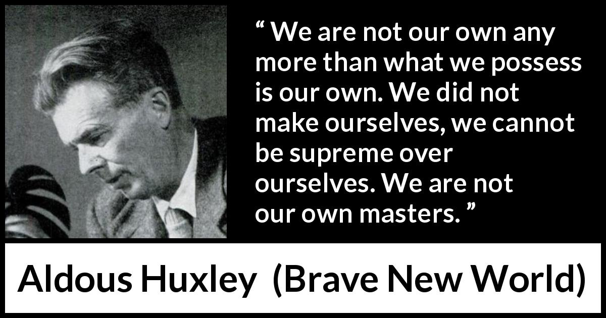"Aldous Huxley about self (""Brave New World"", 1932) - We are not our own any more than what we possess is our own. We did not make ourselves, we cannot be supreme over ourselves. We are not our own masters."