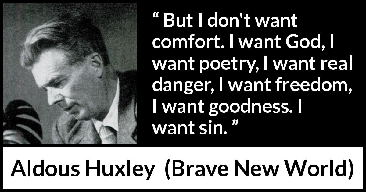 "Aldous Huxley about sin (""Brave New World"", 1932) - But I don't want comfort. I want God, I want poetry, I want real danger, I want freedom, I want goodness. I want sin."