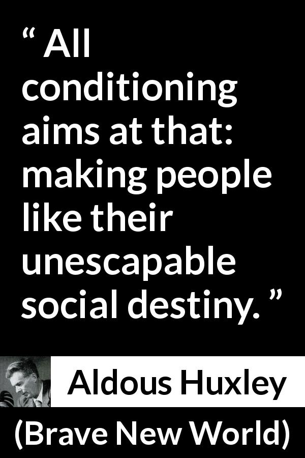 "Aldous Huxley about society (""Brave New World"", 1932) - All conditioning aims at that: making people like their unescapable social destiny."