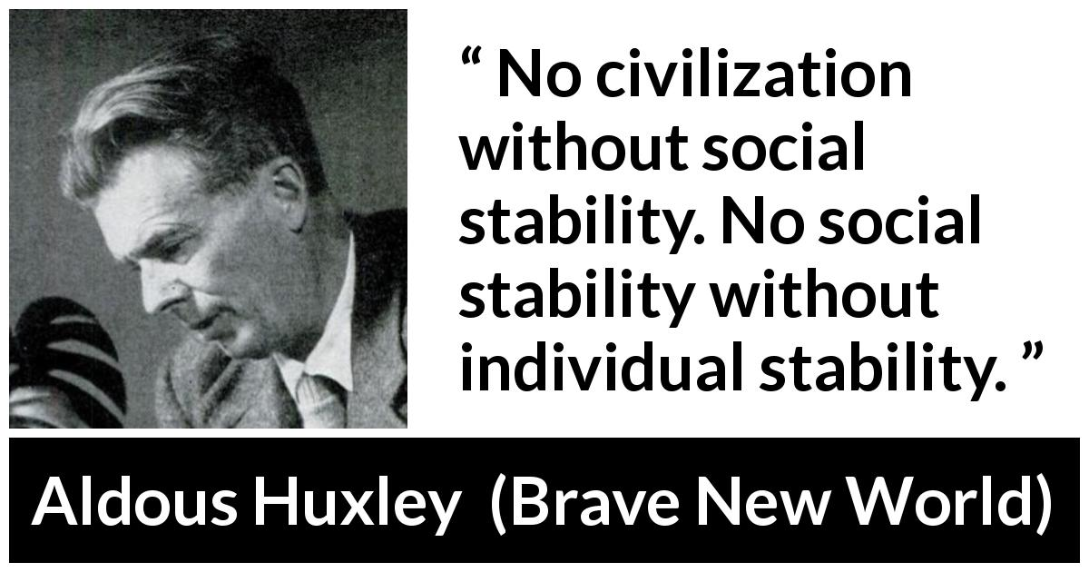 "Aldous Huxley about society (""Brave New World"", 1932) - No civilization without social stability. No social stability without individual stability."