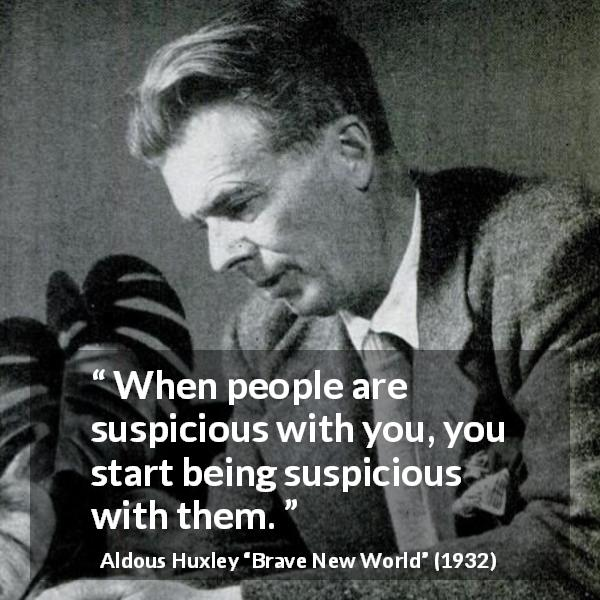 "Aldous Huxley about suspicion (""Brave New World"", 1932) - When people are suspicious with you, you start being suspicious with them."