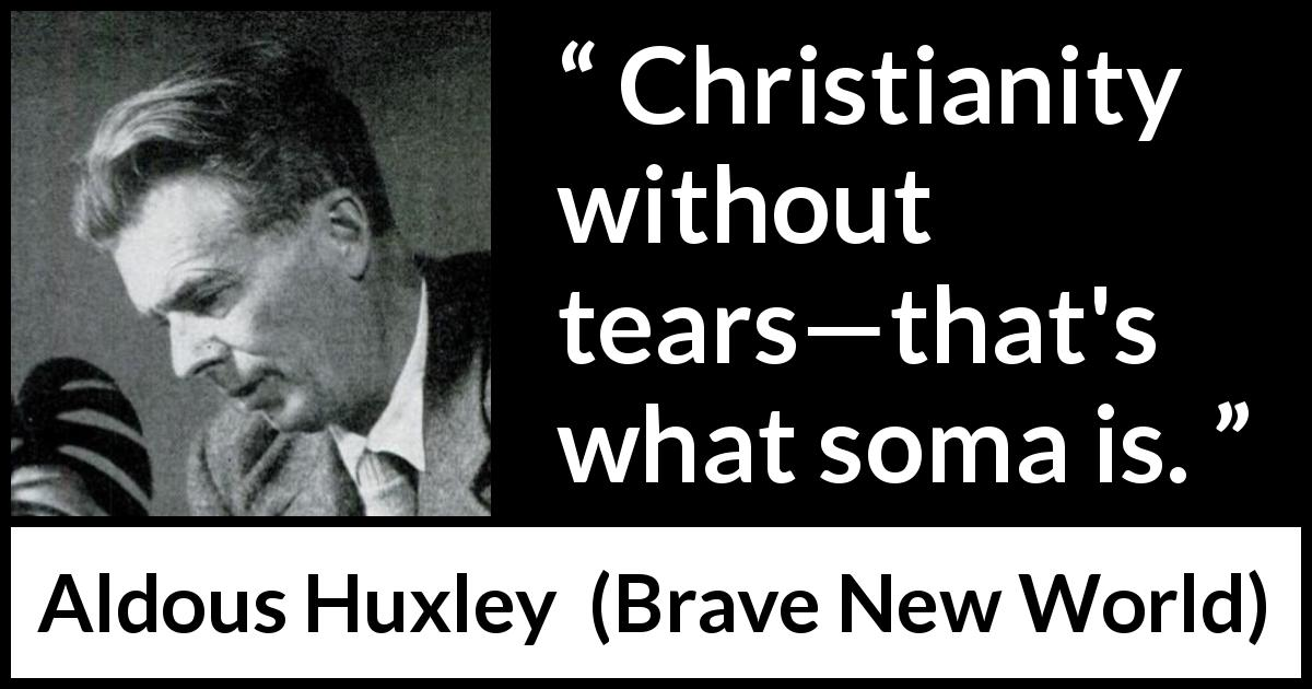 "Aldous Huxley about tears (""Brave New World"", 1932) - Christianity without tears—that's what soma is."