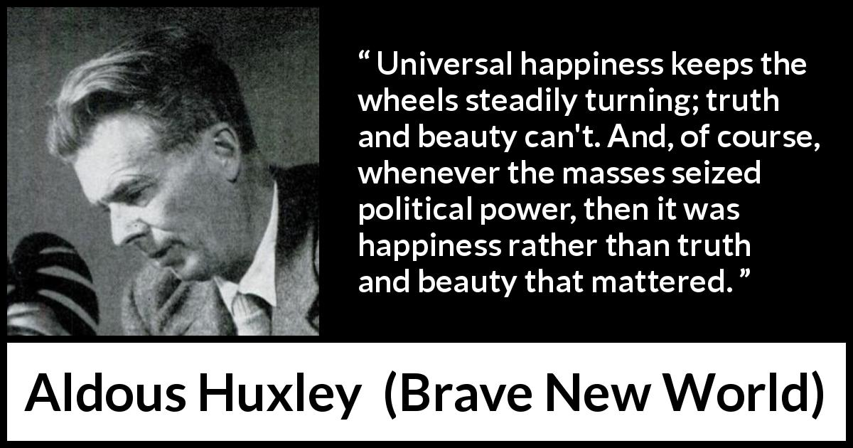 "Aldous Huxley about truth (""Brave New World"", 1932) - Universal happiness keeps the wheels steadily turning; truth and beauty can't. And, of course, whenever the masses seized political power, then it was happiness rather than truth and beauty that mattered."