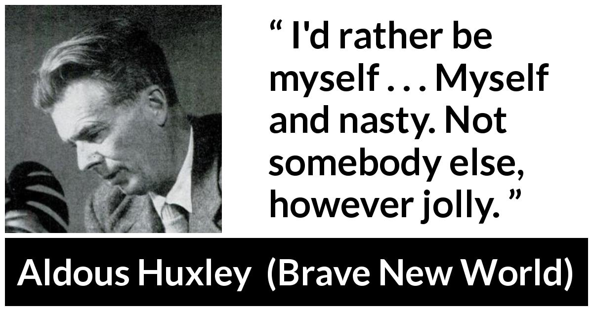 "Aldous Huxley about vice (""Brave New World"", 1932) - I'd rather be myself . . . Myself and nasty. Not somebody else, however jolly."