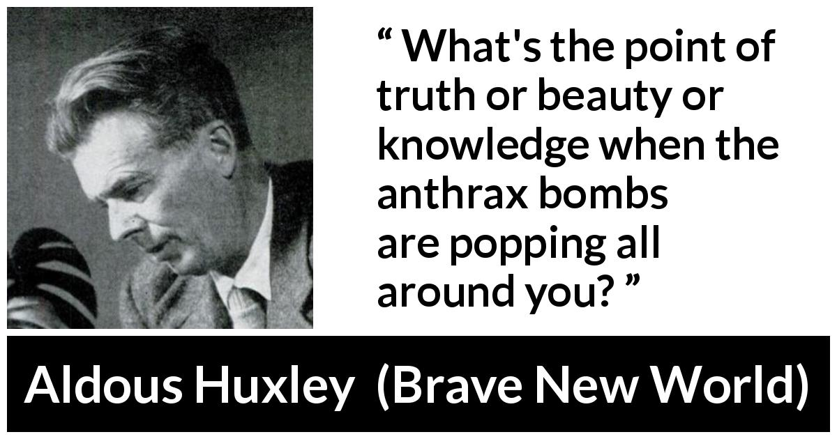 Aldous Huxley - Brave New World - What's the point of truth or beauty or knowledge when the anthrax bombs are popping all around you?