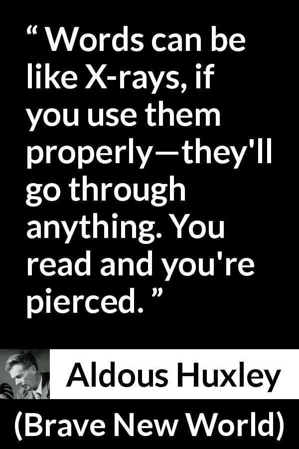 Aldous Huxley quote about words from Brave New World (1932) - Words can be like X-rays, if you use them properly—they'll go through anything. You read and you're pierced.
