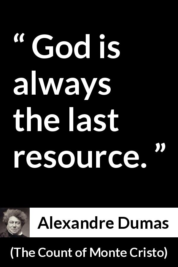 Alexandre Dumas quote about God from The Count of Monte Cristo (1845) - God is always the last resource.