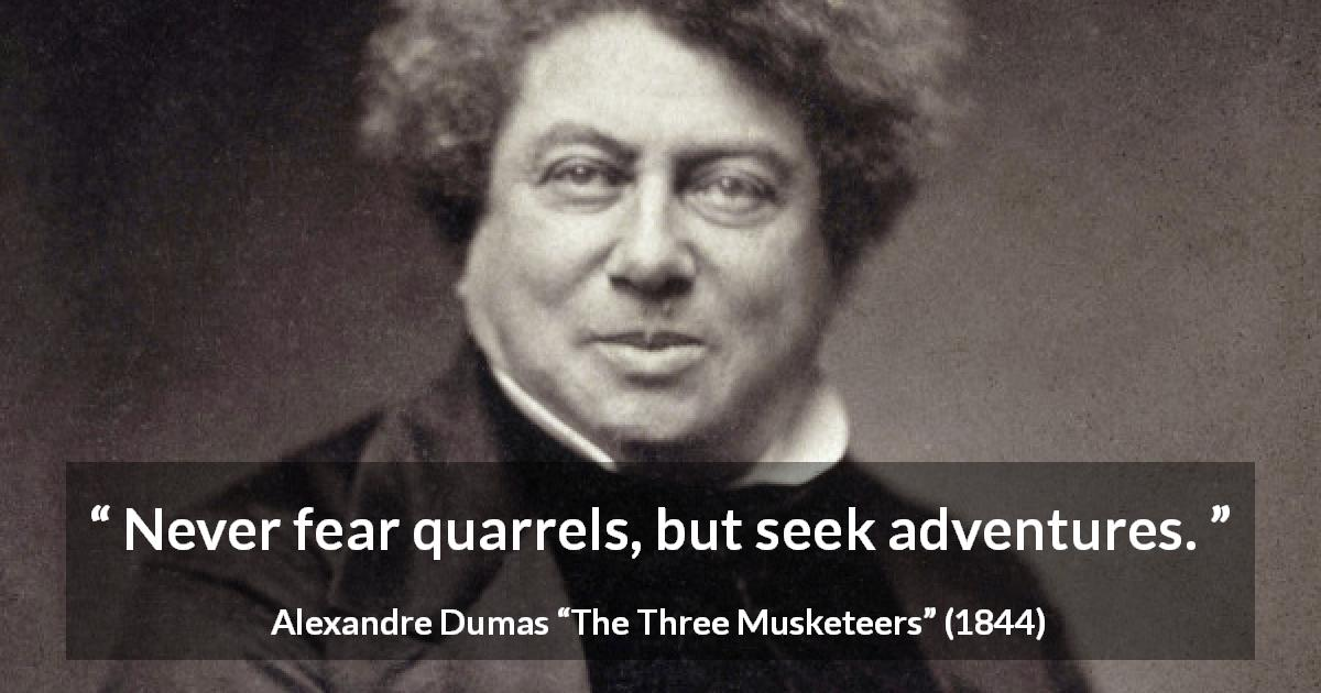 "Alexandre Dumas about adventure (""The Three Musketeers"", 1844) - Never fear quarrels, but seek adventures."