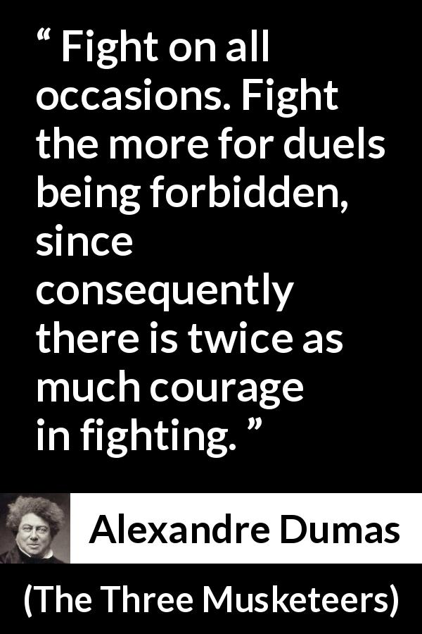 "Alexandre Dumas about courage (""The Three Musketeers"", 1844) - Fight on all occasions. Fight the more for duels being forbidden, since consequently there is twice as much courage in fighting."