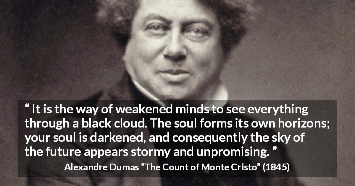"Alexandre Dumas about darkness (""The Count of Monte Cristo"", 1845) - It is the way of weakened minds to see everything through a black cloud. The soul forms its own horizons; your soul is darkened, and consequently the sky of the future appears stormy and unpromising."