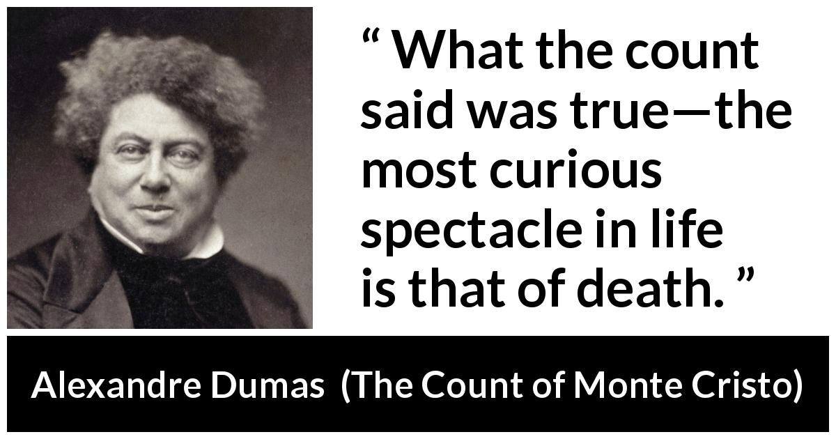 "Alexandre Dumas about death (""The Count of Monte Cristo"", 1845) - What the count said was true—the most curious spectacle in life is that of death."