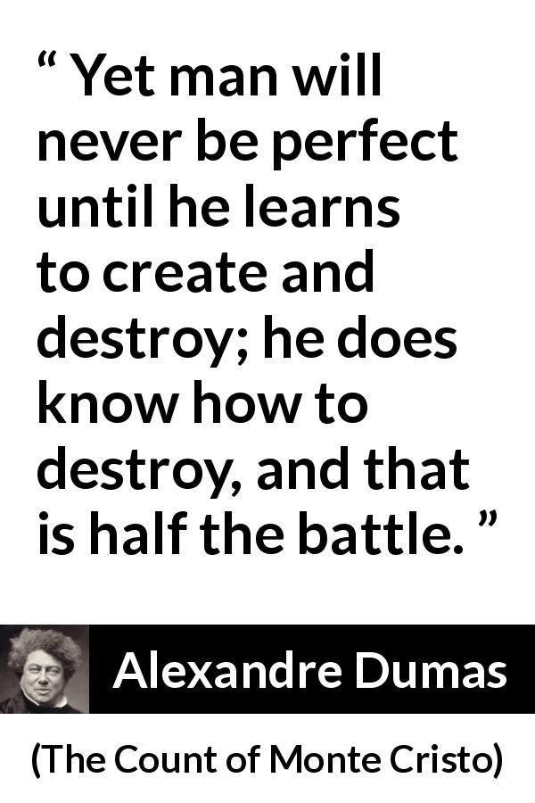 "Alexandre Dumas about destruction (""The Count of Monte Cristo"", 1845) - Yet man will never be perfect until he learns to create and destroy; he does know how to destroy, and that is half the battle."
